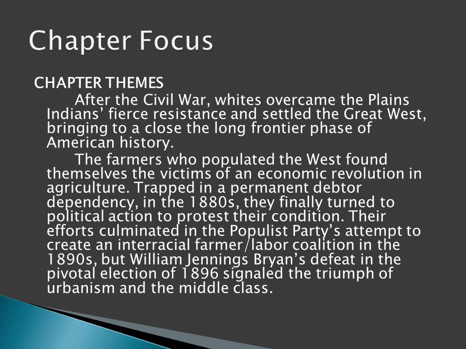 CHAPTER THEMES After the Civil War, whites overcame the Plains Indians' fierce resistance and settled the Great West, bringing to a close the long frontier phase of American history.