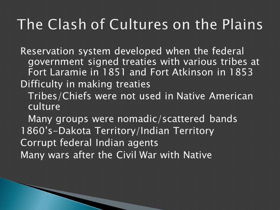 Reservation system developed when the federal government signed treaties with various tribes at Fort Laramie in 1851 and Fort Atkinson in 1853 Difficulty in making treaties Tribes/Chiefs were not used in Native American culture Many groups were nomadic/scattered bands 1860's-Dakota Territory/Indian Territory Corrupt federal Indian agents Many wars after the Civil War with Native