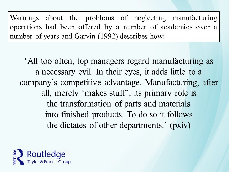 Warnings about the problems of neglecting manufacturing operations had been offered by a number of academics over a number of years and Garvin (1992)