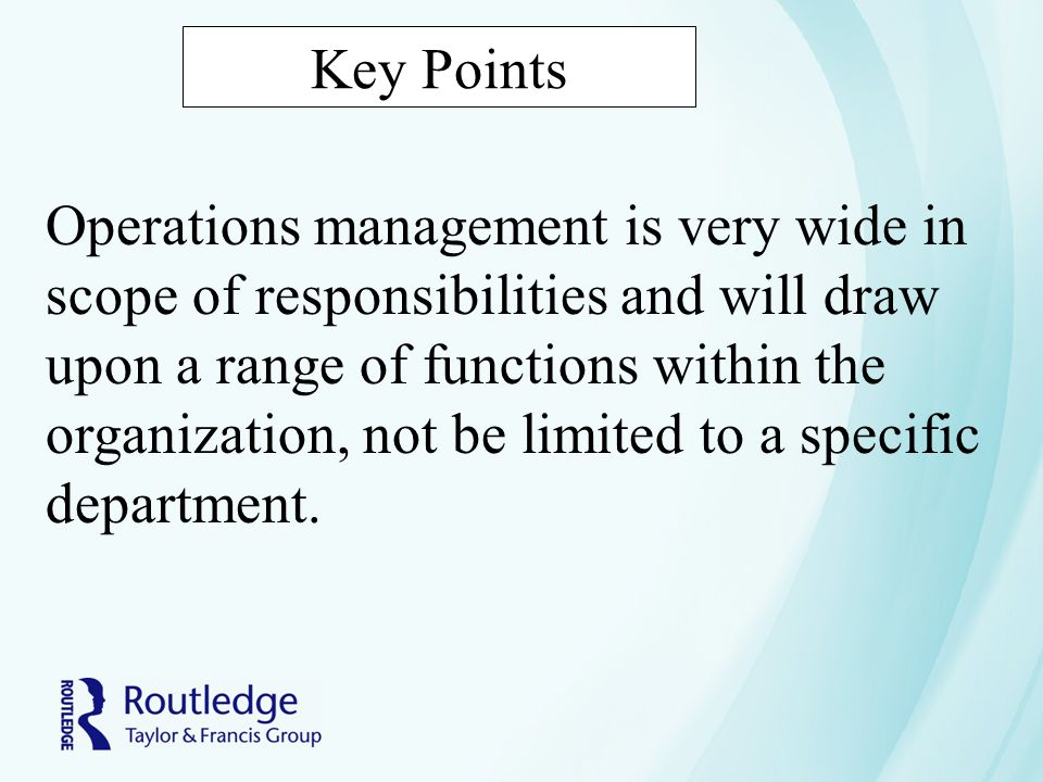 Key Points Operations management is very wide in scope of responsibilities and will draw upon a range of functions within the organization, not be lim
