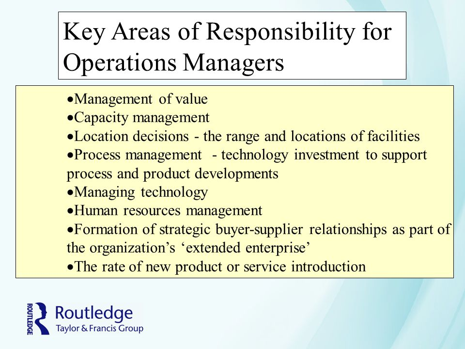 Key Areas of Responsibility for Operations Managers  Management of value  Capacity management  Location decisions - the range and locations of faci