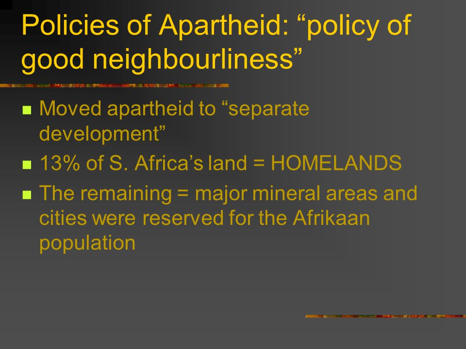 "Policies of Apartheid: ""policy of good neighbourliness"" Moved apartheid to ""separate development"" 13% of S. Africa's land = HOMELANDS The remaining ="
