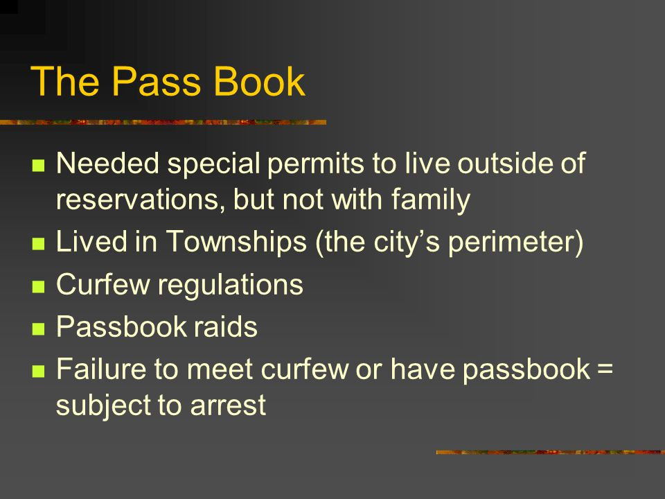 The Pass Book Needed special permits to live outside of reservations, but not with family Lived in Townships (the city's perimeter) Curfew regulations