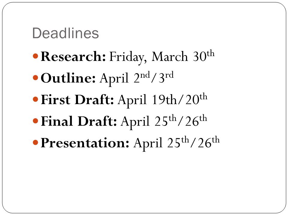 Deadlines Research: Friday, March 30 th Outline: April 2 nd /3 rd First Draft: April 19th/20 th Final Draft: April 25 th /26 th Presentation: April 25 th /26 th