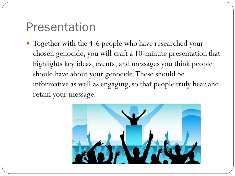 Presentation Together with the 4-6 people who have researched your chosen genocide, you will craft a 10-minute presentation that highlights key ideas, events, and messages you think people should have about your genocide.