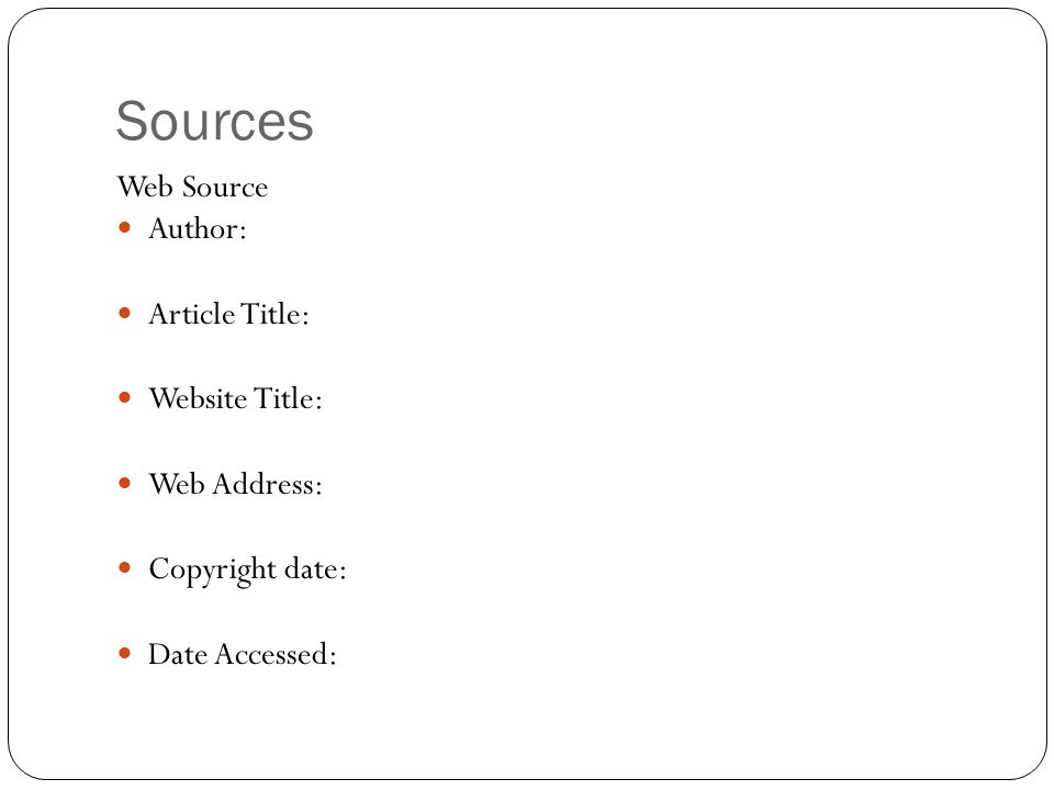 Sources Web Source Author: Article Title: Website Title: Web Address: Copyright date: Date Accessed: