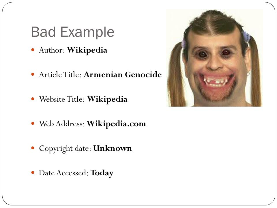 Bad Example Author: Wikipedia Article Title: Armenian Genocide Website Title: Wikipedia Web Address: Wikipedia.com Copyright date: Unknown Date Accessed: Today
