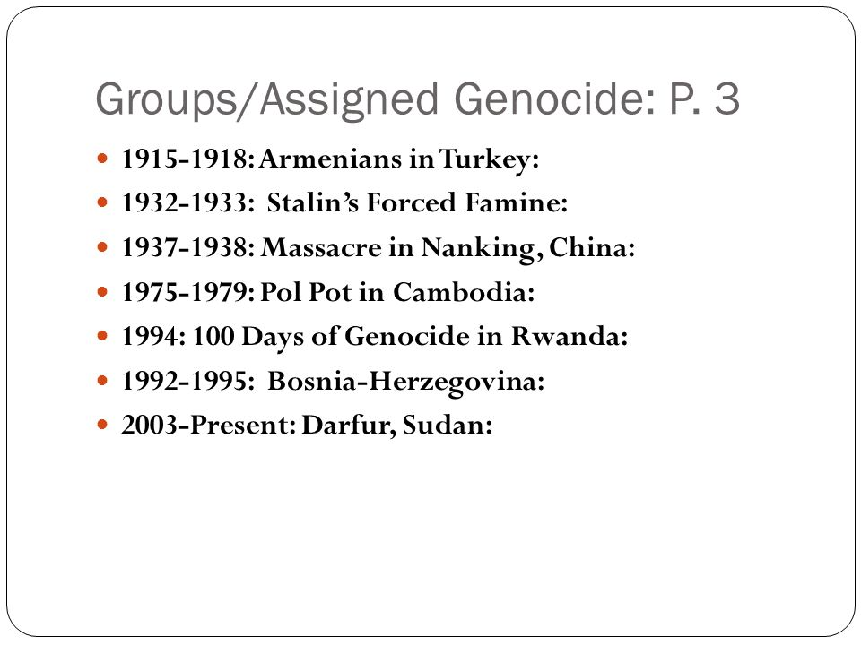 Groups/Assigned Genocide: P. 3 1915-1918: Armenians in Turkey: 1932-1933: Stalin's Forced Famine: 1937-1938: Massacre in Nanking, China: 1975-1979: Po
