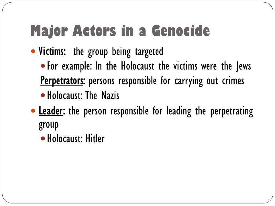 Major Actors in a Genocide Victims: the group being targeted For example: In the Holocaust the victims were the Jews Perpetrators: persons responsible