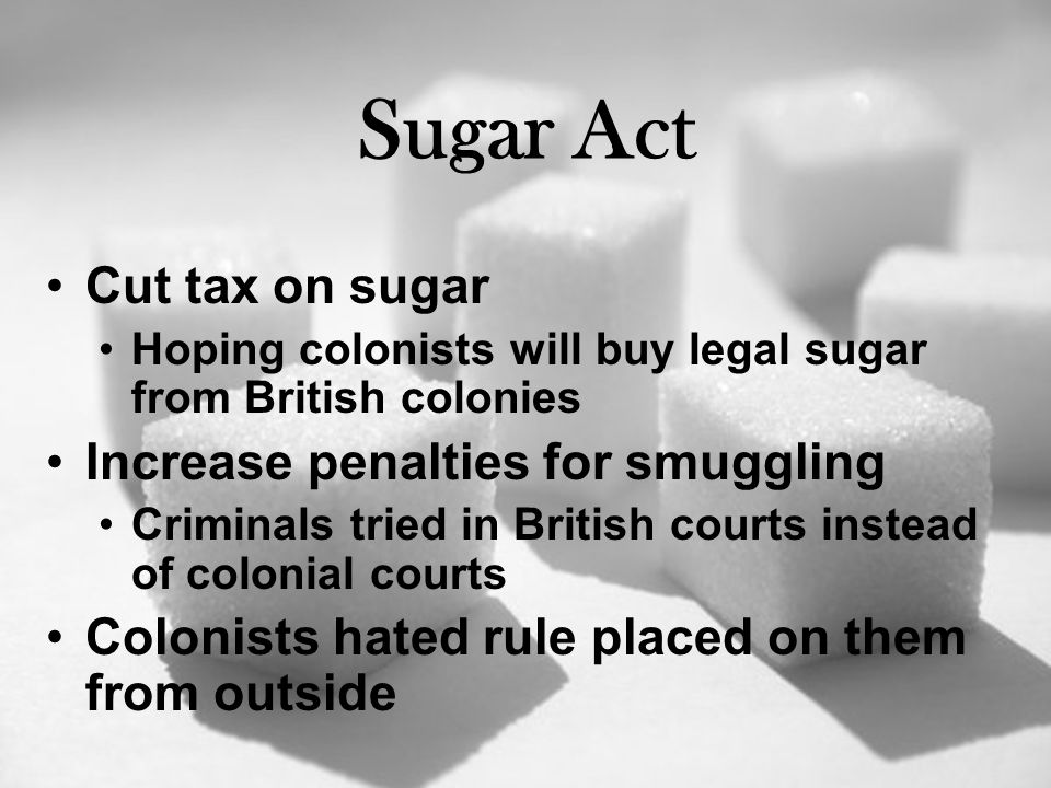 Sugar Act Cut tax on sugar Hoping colonists will buy legal sugar from British colonies Increase penalties for smuggling Criminals tried in British courts instead of colonial courts Colonists hated rule placed on them from outside