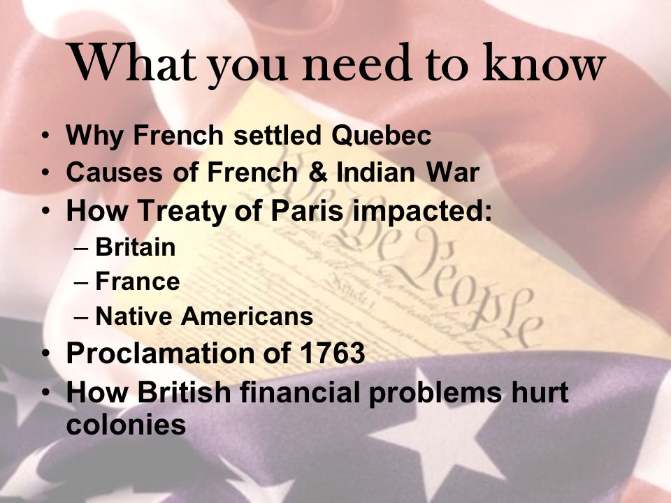 What you need to know Why French settled Quebec Causes of French & Indian War How Treaty of Paris impacted: –Britain –France –Native Americans Proclamation of 1763 How British financial problems hurt colonies