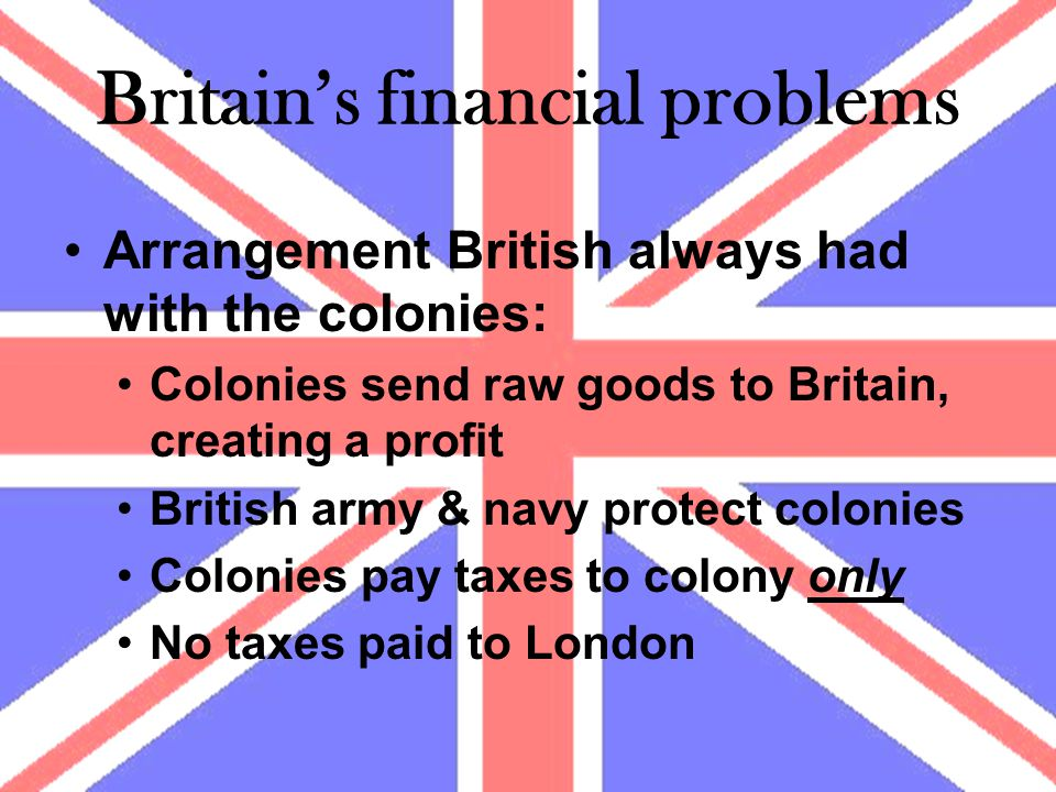 Britain's financial problems Arrangement British always had with the colonies: Colonies send raw goods to Britain, creating a profit British army & navy protect colonies Colonies pay taxes to colony only No taxes paid to London