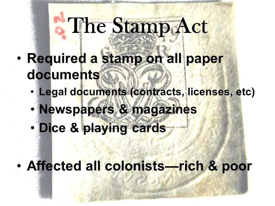 The Stamp Act Required a stamp on all paper documents Legal documents (contracts, licenses, etc) Newspapers & magazines Dice & playing cards Affected all colonists—rich & poor
