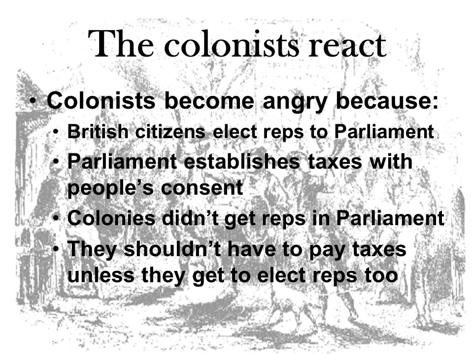 The colonists react Colonists become angry because: British citizens elect reps to Parliament Parliament establishes taxes with people's consent Colonies didn't get reps in Parliament They shouldn't have to pay taxes unless they get to elect reps too