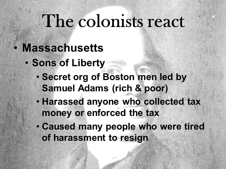 The colonists react Massachusetts Sons of Liberty Secret org of Boston men led by Samuel Adams (rich & poor) Harassed anyone who collected tax money or enforced the tax Caused many people who were tired of harassment to resign