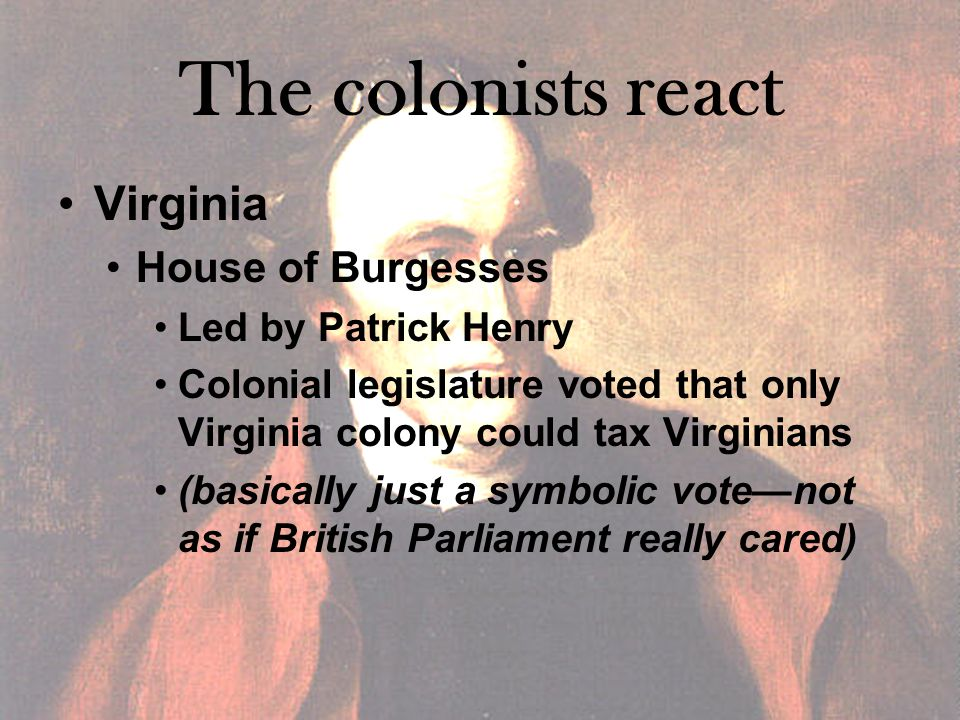 The colonists react Virginia House of Burgesses Led by Patrick Henry Colonial legislature voted that only Virginia colony could tax Virginians (basically just a symbolic vote—not as if British Parliament really cared)