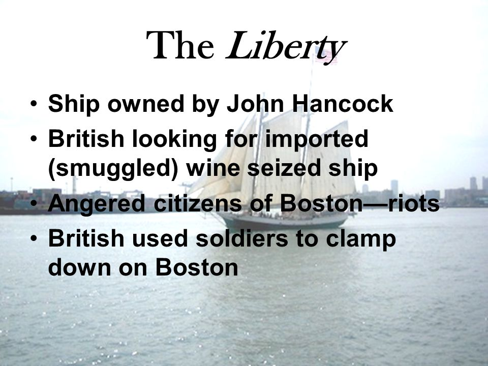 The Liberty Ship owned by John Hancock British looking for imported (smuggled) wine seized ship Angered citizens of Boston—riots British used soldiers to clamp down on Boston