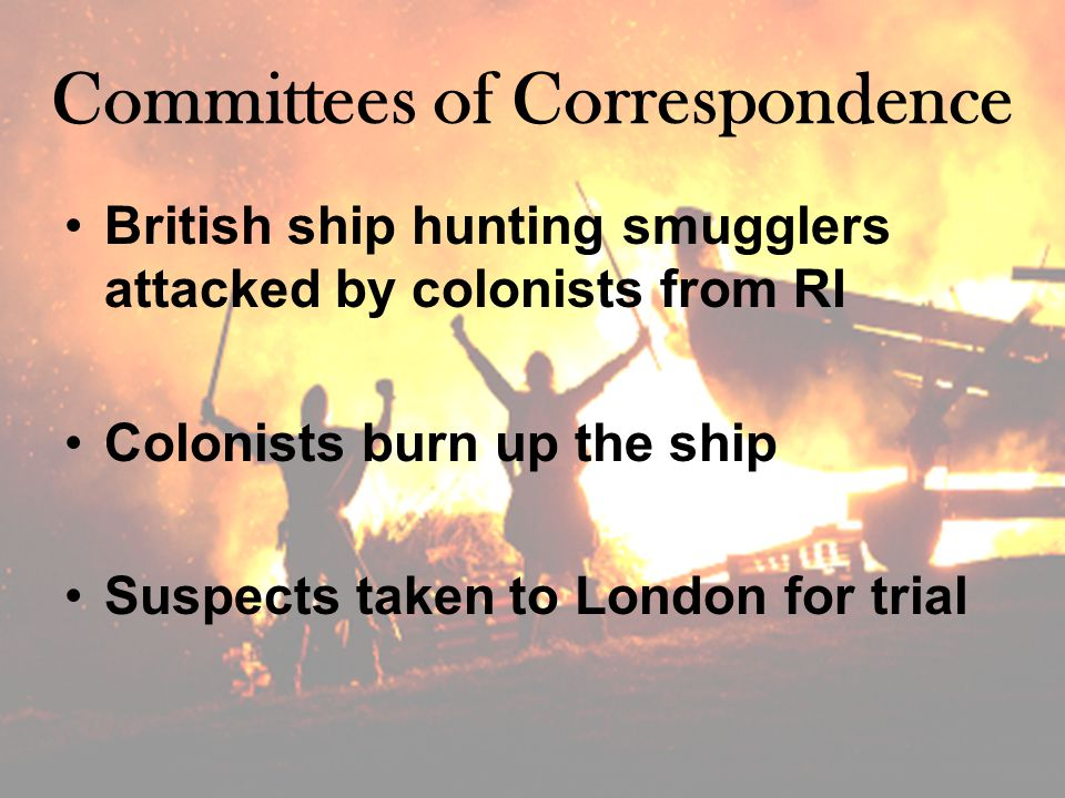 Committees of Correspondence British ship hunting smugglers attacked by colonists from RI Colonists burn up the ship Suspects taken to London for trial