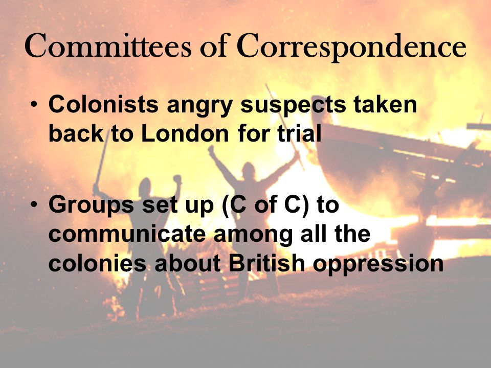 Committees of Correspondence Colonists angry suspects taken back to London for trial Groups set up (C of C) to communicate among all the colonies about British oppression