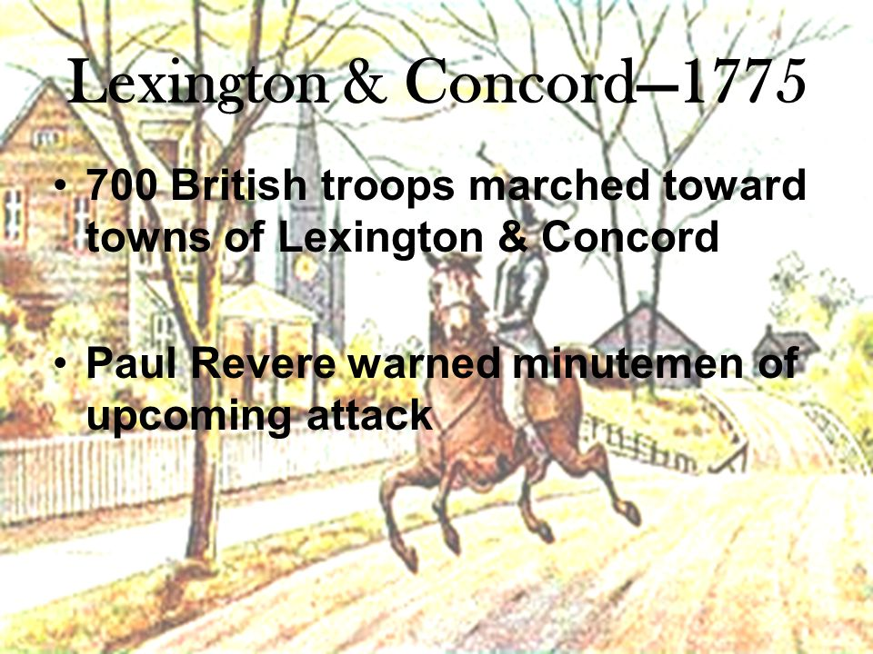 Lexington & Concord—1775 700 British troops marched toward towns of Lexington & Concord Paul Revere warned minutemen of upcoming attack