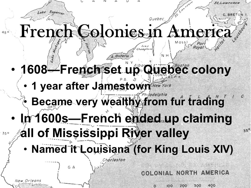 French Colonies in America 1608—French set up Quebec colony 1 year after Jamestown Became very wealthy from fur trading In 1600s—French ended up claiming all of Mississippi River valley Named it Louisiana (for King Louis XIV)