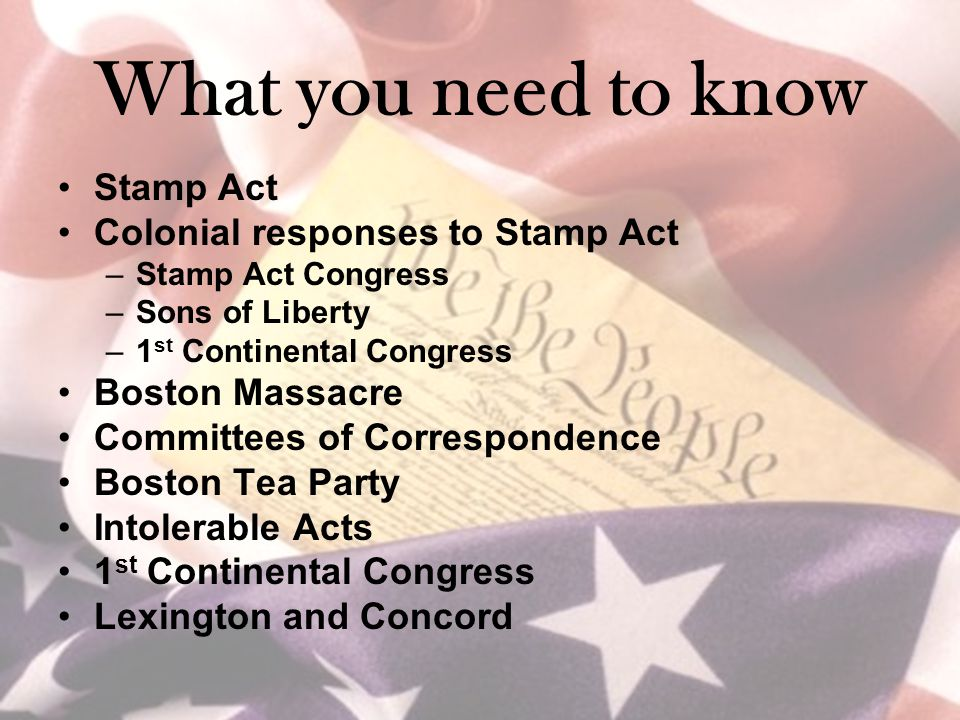 What you need to know Stamp Act Colonial responses to Stamp Act –Stamp Act Congress –Sons of Liberty –1 st Continental Congress Boston Massacre Committees of Correspondence Boston Tea Party Intolerable Acts 1 st Continental Congress Lexington and Concord