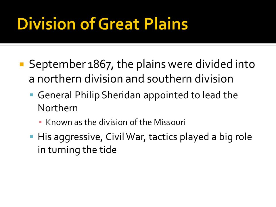  September 1867, the plains were divided into a northern division and southern division  General Philip Sheridan appointed to lead the Northern ▪ Known as the division of the Missouri  His aggressive, Civil War, tactics played a big role in turning the tide