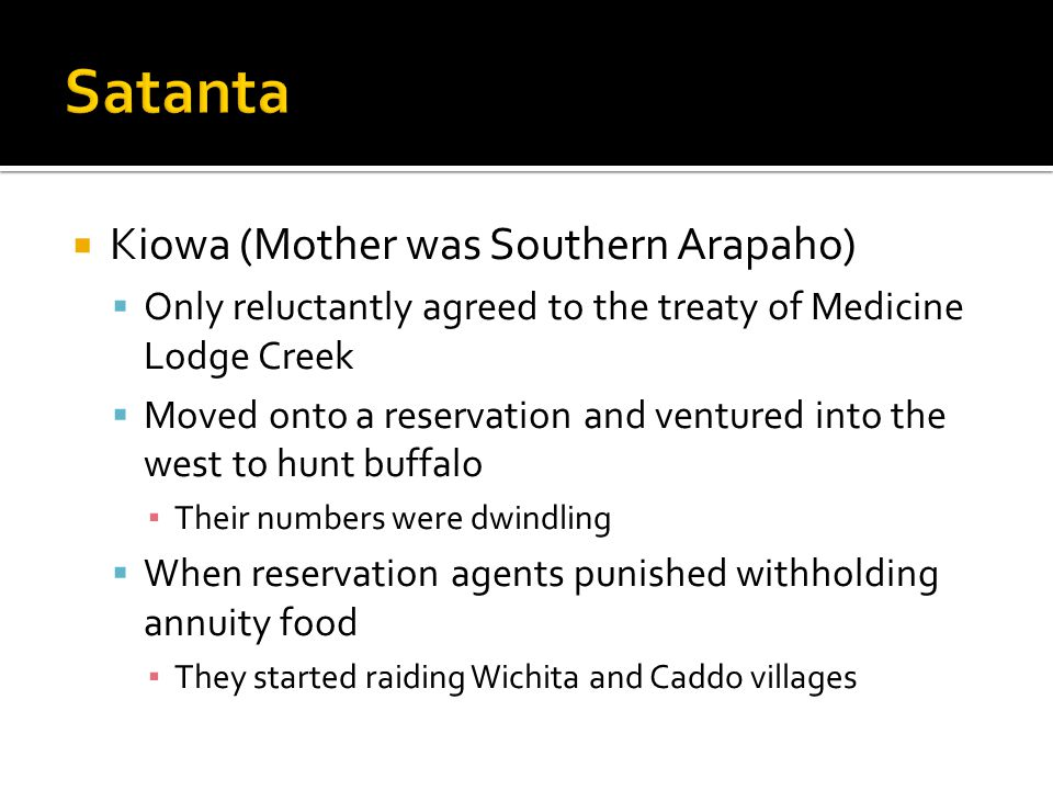  Kiowa (Mother was Southern Arapaho)  Only reluctantly agreed to the treaty of Medicine Lodge Creek  Moved onto a reservation and ventured into the west to hunt buffalo ▪ Their numbers were dwindling  When reservation agents punished withholding annuity food ▪ They started raiding Wichita and Caddo villages