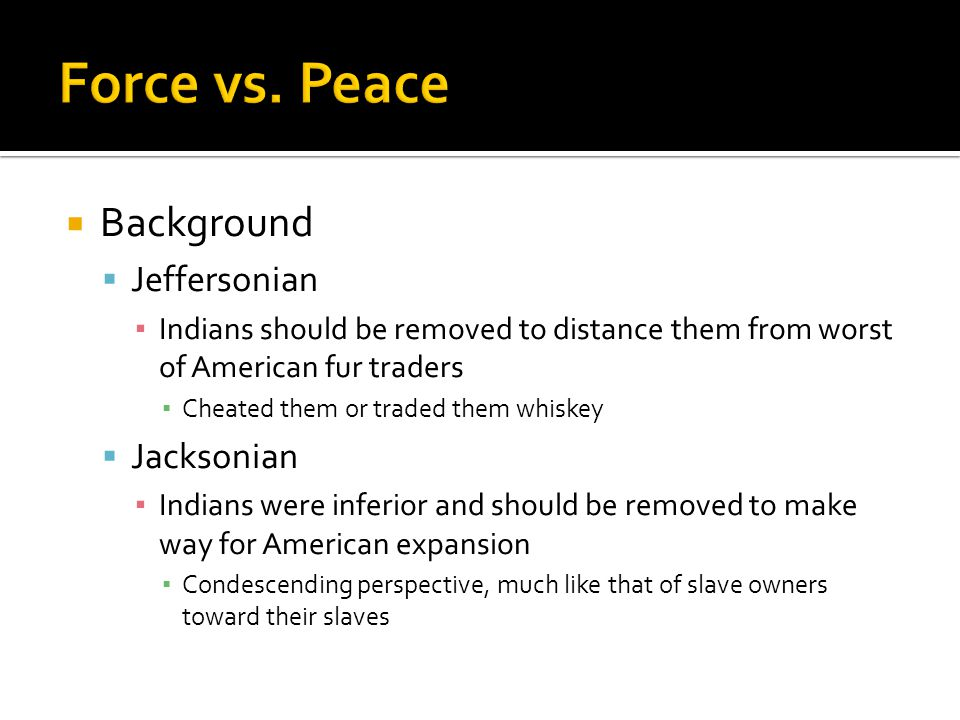  Background  Jeffersonian ▪ Indians should be removed to distance them from worst of American fur traders ▪ Cheated them or traded them whiskey  Jacksonian ▪ Indians were inferior and should be removed to make way for American expansion ▪ Condescending perspective, much like that of slave owners toward their slaves