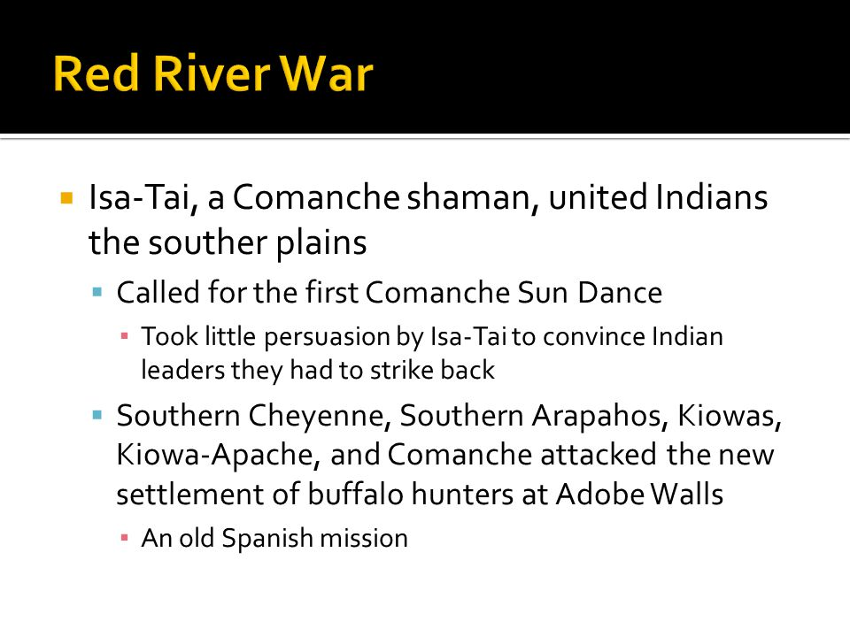  Isa-Tai, a Comanche shaman, united Indians the souther plains  Called for the first Comanche Sun Dance ▪ Took little persuasion by Isa-Tai to convince Indian leaders they had to strike back  Southern Cheyenne, Southern Arapahos, Kiowas, Kiowa-Apache, and Comanche attacked the new settlement of buffalo hunters at Adobe Walls ▪ An old Spanish mission