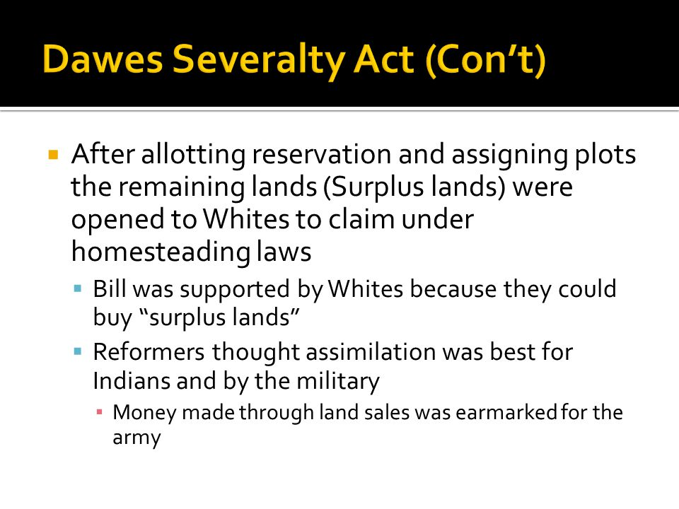  After allotting reservation and assigning plots the remaining lands (Surplus lands) were opened to Whites to claim under homesteading laws  Bill was supported by Whites because they could buy surplus lands  Reformers thought assimilation was best for Indians and by the military ▪ Money made through land sales was earmarked for the army