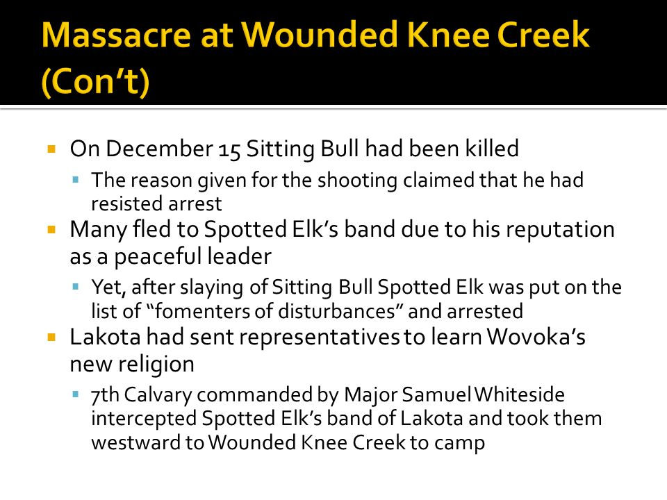 On December 15 Sitting Bull had been killed  The reason given for the shooting claimed that he had resisted arrest  Many fled to Spotted Elk's band due to his reputation as a peaceful leader  Yet, after slaying of Sitting Bull Spotted Elk was put on the list of fomenters of disturbances and arrested  Lakota had sent representatives to learn Wovoka's new religion  7th Calvary commanded by Major Samuel Whiteside intercepted Spotted Elk's band of Lakota and took them westward to Wounded Knee Creek to camp