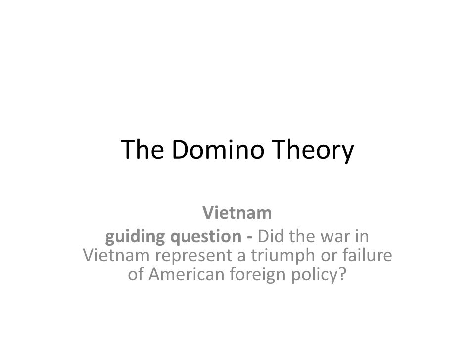The Domino Theory Vietnam guiding question - Did the war in Vietnam represent a triumph or failure of American foreign policy