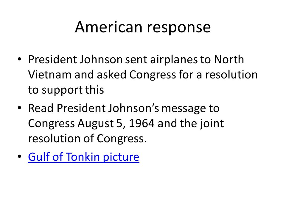 American response President Johnson sent airplanes to North Vietnam and asked Congress for a resolution to support this Read President Johnson's message to Congress August 5, 1964 and the joint resolution of Congress.
