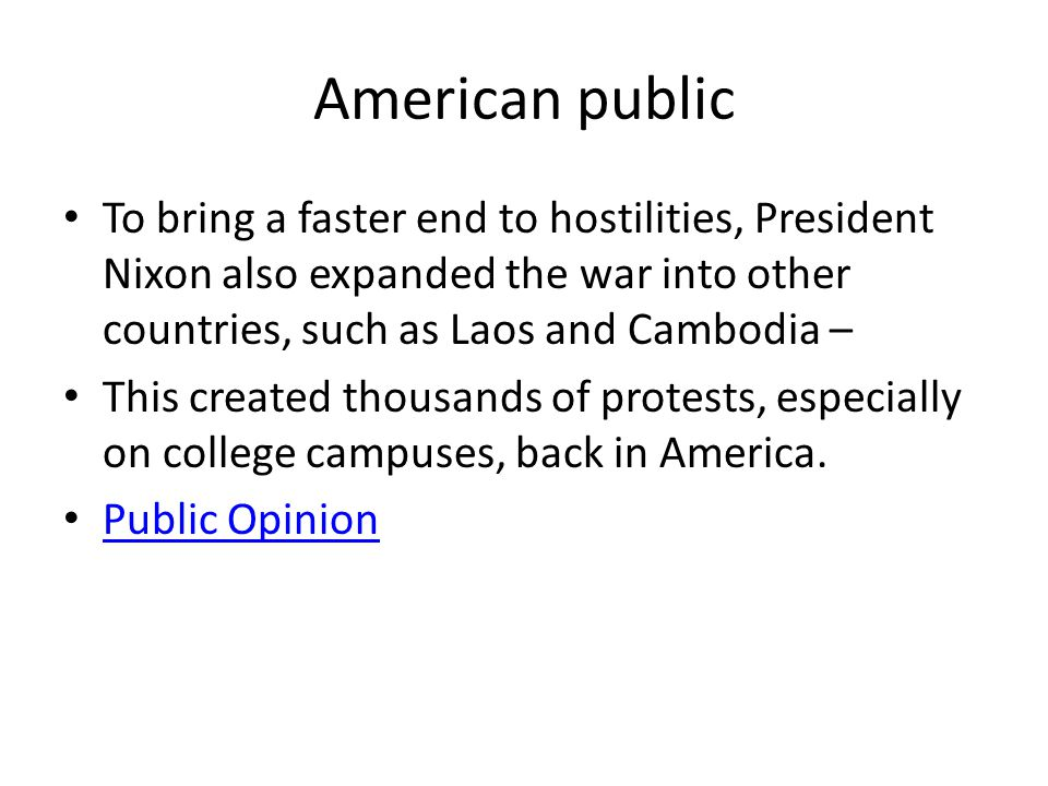 American public To bring a faster end to hostilities, President Nixon also expanded the war into other countries, such as Laos and Cambodia – This created thousands of protests, especially on college campuses, back in America.