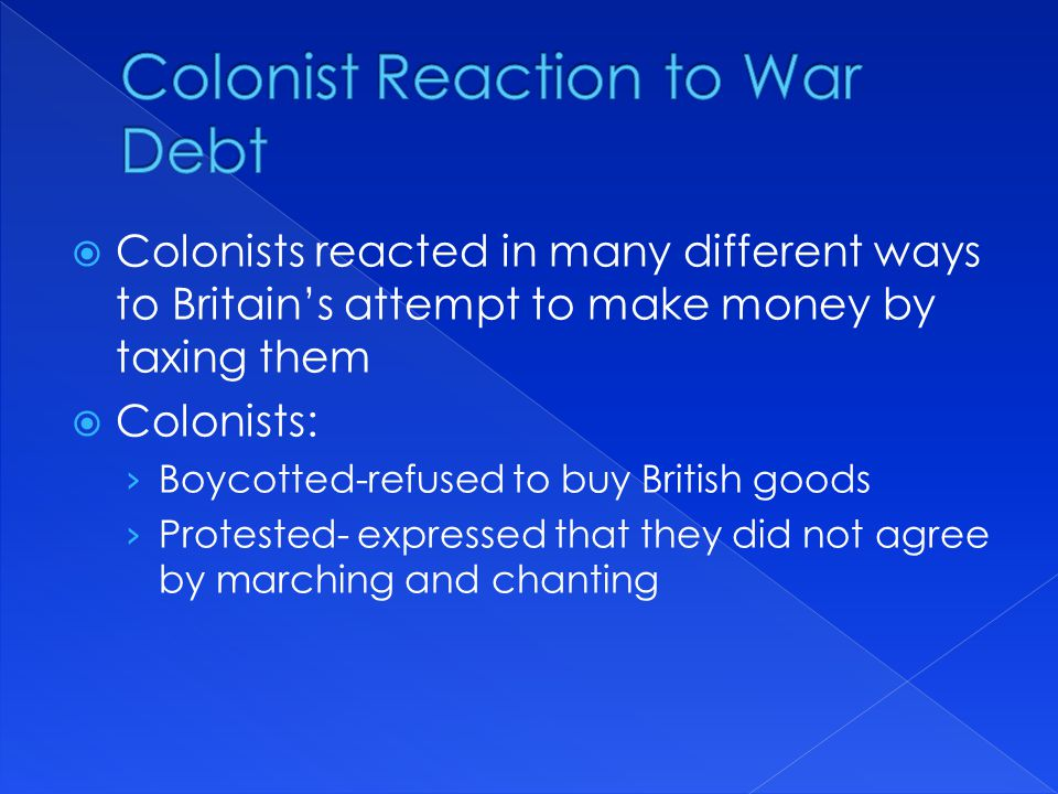  Colonists reacted in many different ways to Britain's attempt to make money by taxing them  Colonists: › Boycotted-refused to buy British goods › P