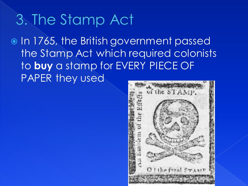  In 1765, the British government passed the Stamp Act which required colonists to buy a stamp for EVERY PIECE OF PAPER they used
