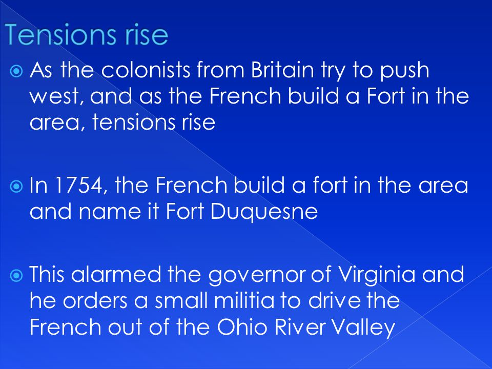 As the colonists from Britain try to push west, and as the French build a Fort in the area, tensions rise  In 1754, the French build a fort in the