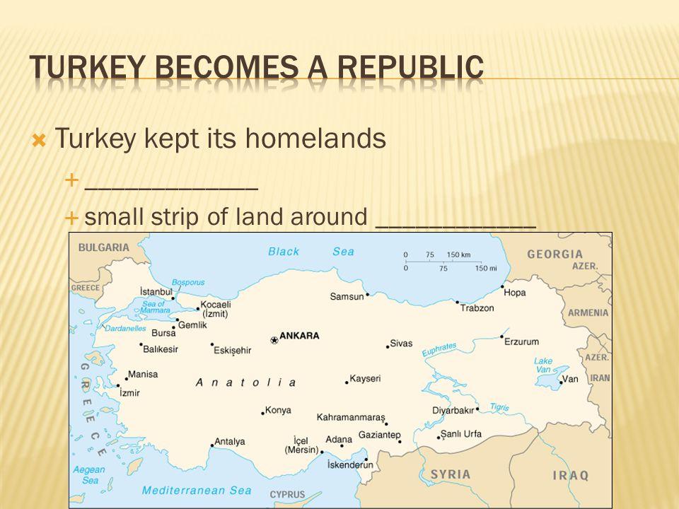  Turkey kept its homelands  _____________  small strip of land around ____________