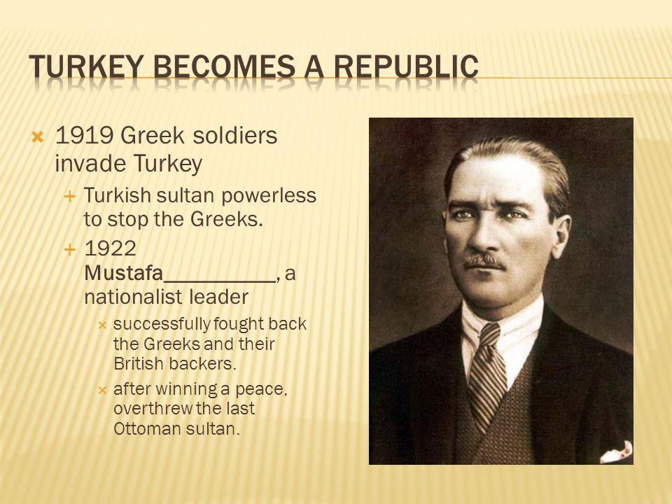  1919 Greek soldiers invade Turkey  Turkish sultan powerless to stop the Greeks.