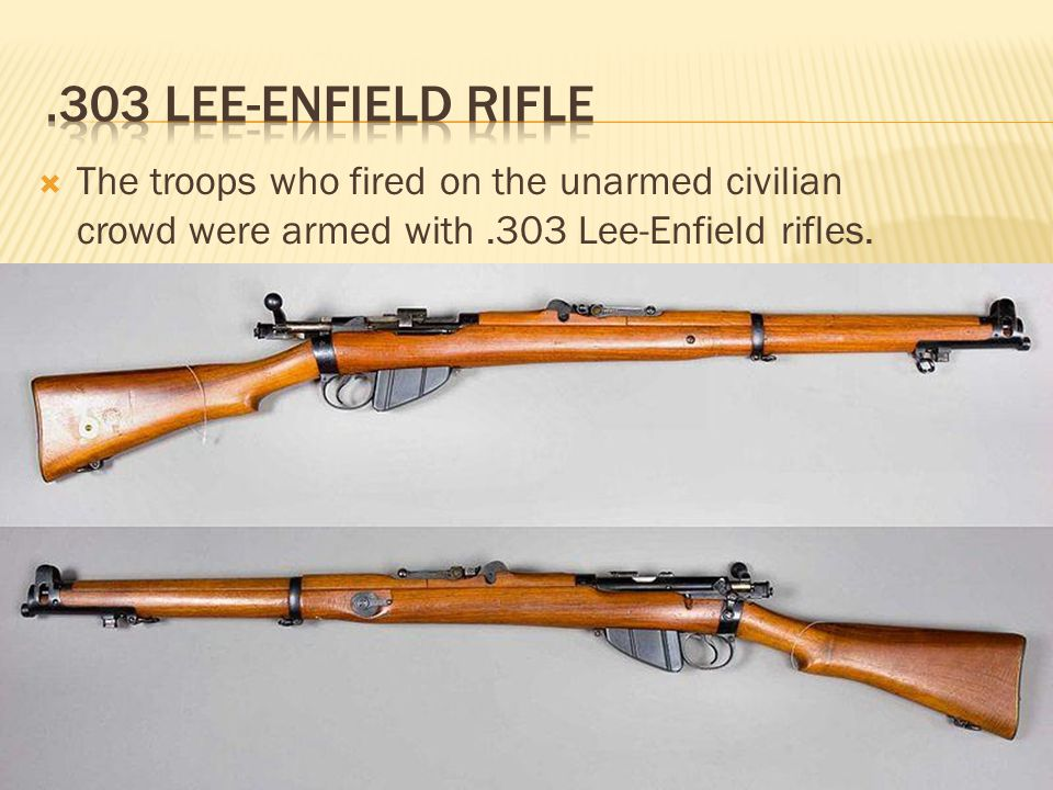  The troops who fired on the unarmed civilian crowd were armed with.303 Lee-Enfield rifles.