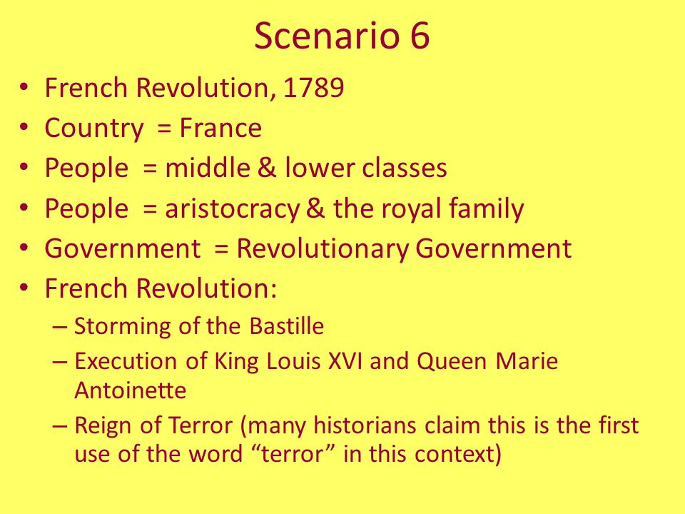 Scenario 6 French Revolution, 1789 Country = France People = middle & lower classes People = aristocracy & the royal family Government = Revolutionary Government French Revolution: – Storming of the Bastille – Execution of King Louis XVI and Queen Marie Antoinette – Reign of Terror (many historians claim this is the first use of the word terror in this context)