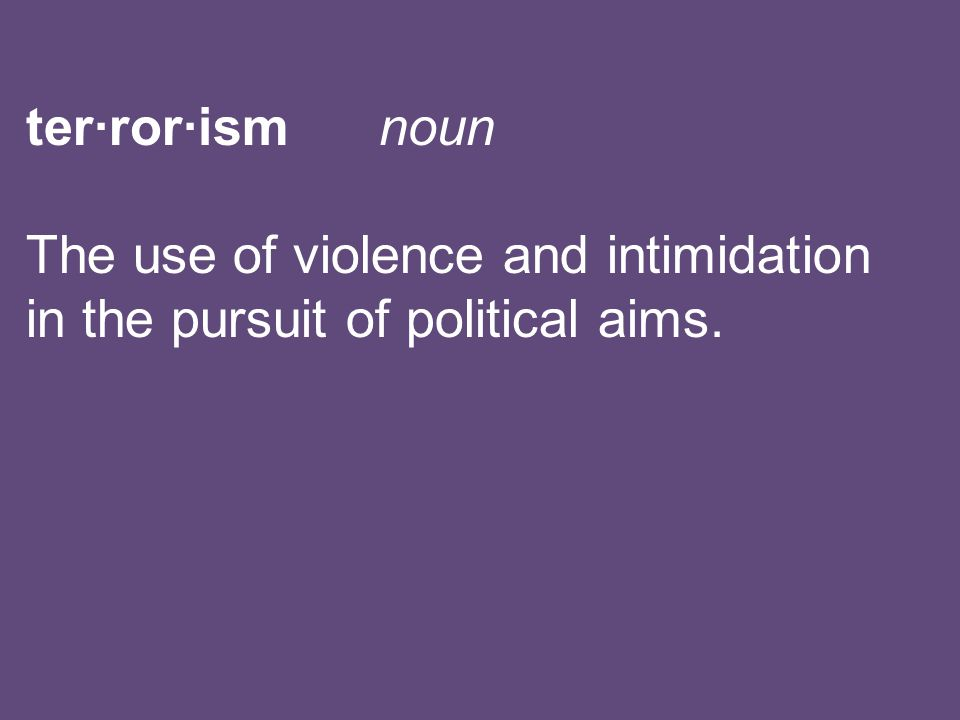 ter·ror·ism noun The use of violence and intimidation in the pursuit of political aims.