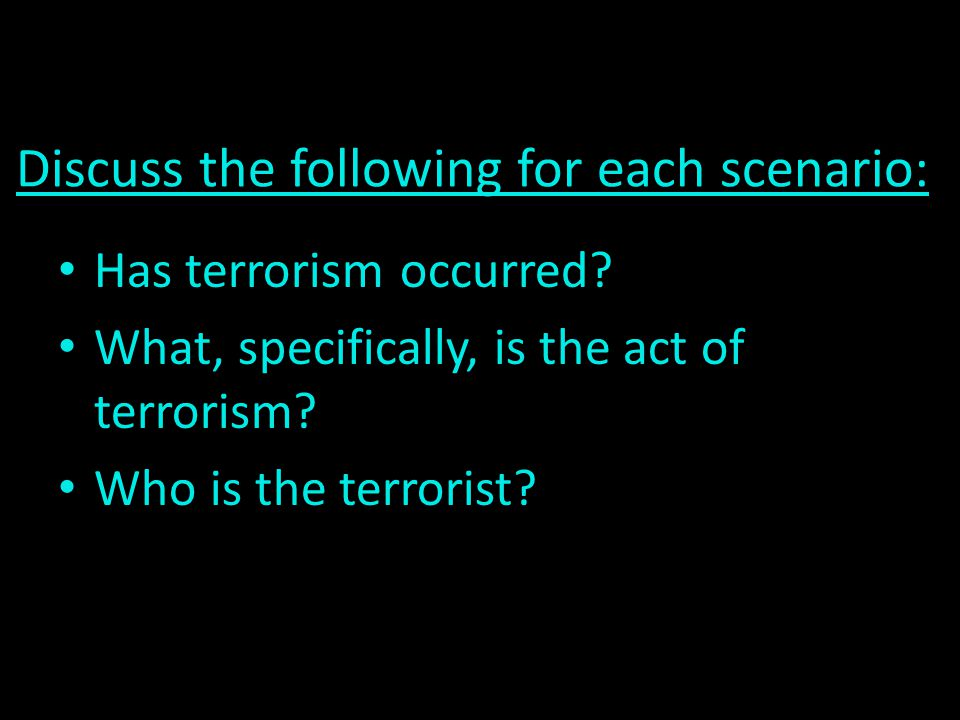 Discuss the following for each scenario:. Has terrorism occurred? What, specifically, is the act of terrorism? Who is the terrorist?