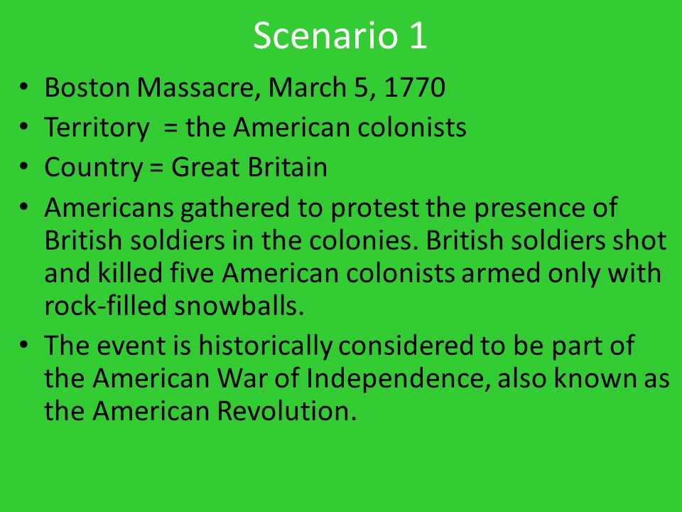 Scenario 1 Boston Massacre, March 5, 1770 Territory = the American colonists Country = Great Britain Americans gathered to protest the presence of British soldiers in the colonies.