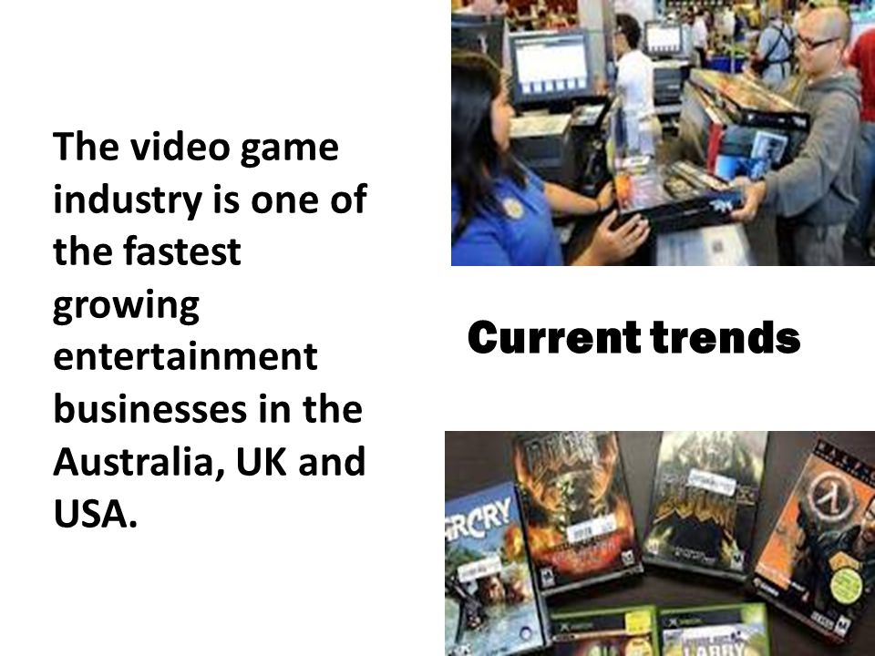 Current trends The video game industry is one of the fastest growing entertainment businesses in the Australia, UK and USA.