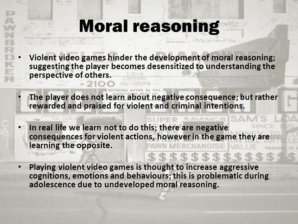 Moral reasoning Violent video games hinder the development of moral reasoning; suggesting the player becomes desensitized to understanding the perspective of others.