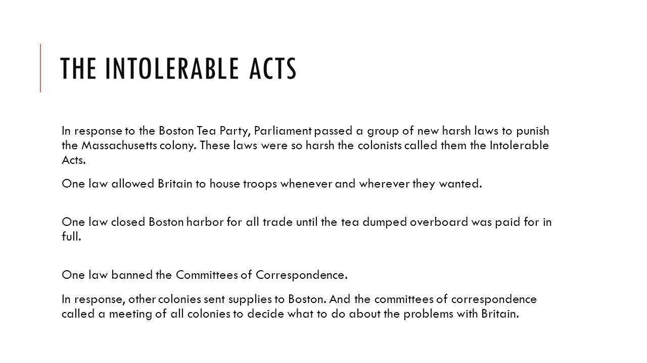 THE INTOLERABLE ACTS In response to the Boston Tea Party, Parliament passed a group of new harsh laws to punish the Massachusetts colony.
