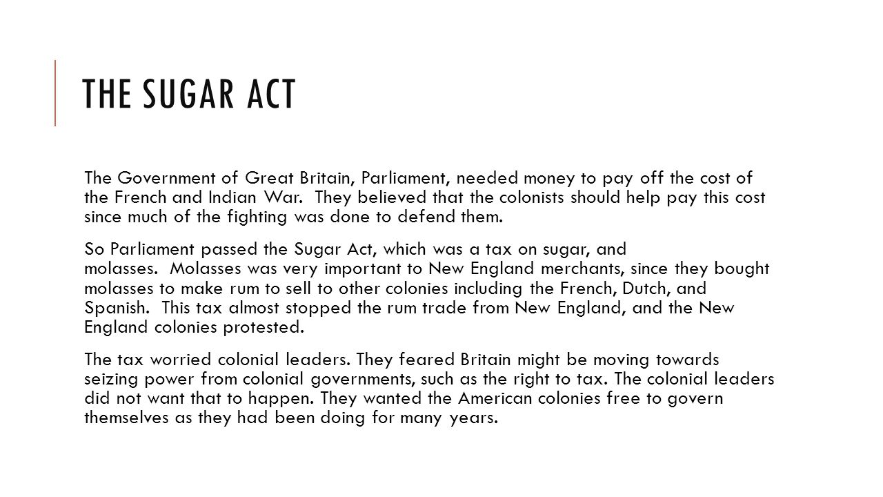 THE SUGAR ACT The Government of Great Britain, Parliament, needed money to pay off the cost of the French and Indian War.