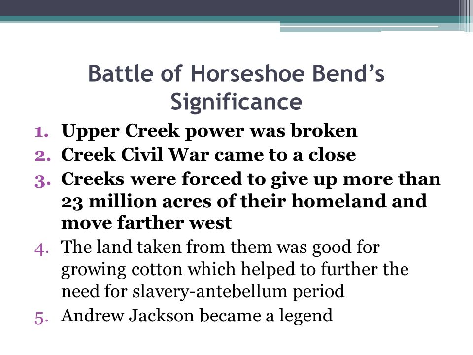 Battle of Horseshoe Bend's Significance 1.Upper Creek power was broken 2.Creek Civil War came to a close 3.Creeks were forced to give up more than 23